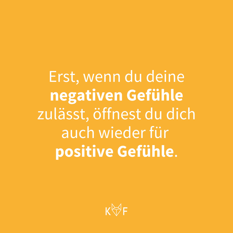 Zitat: Erst, wenn du deine negativen Gefühle zulässt, öffnest du dich auch wieder für positive Gefühle